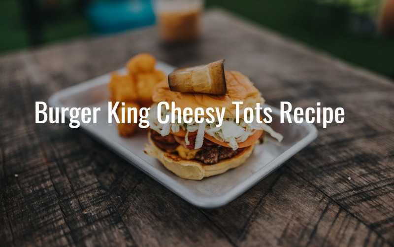 Burger King Cheesy Tots Recipe